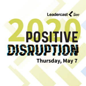 The Leadercast 2020 theme is Positive Disruption